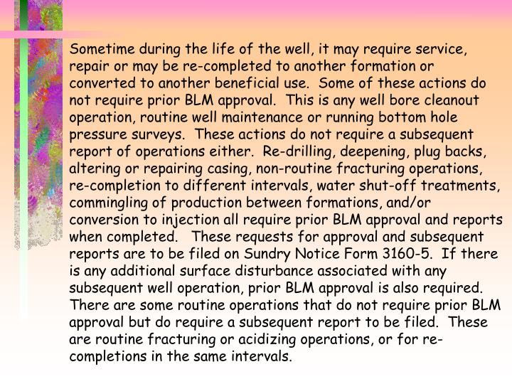 Sometime during the life of the well, it may require service, repair or may be re-completed to another formation or converted to another beneficial use.  Some of these actions do not require prior BLM approval.  This is any well bore cleanout operation, routine well maintenance or running bottom hole pressure surveys.  These actions do not require a subsequent report of operations either.  Re-drilling, deepening, plug backs, altering or repairing casing, non-routine fracturing operations, re-completion to different intervals, water shut-off treatments, commingling of production between formations, and/or conversion to injection all require prior BLM approval and reports when completed.   These requests for approval and subsequent reports are to be filed on Sundry Notice Form 3160-5.  If there is any additional surface disturbance associated with any subsequent well operation, prior BLM approval is also required.  There are some routine operations that do not require prior BLM approval but do require a subsequent report to be filed.  These are routine fracturing or acidizing operations, or for re-completions in the same intervals.