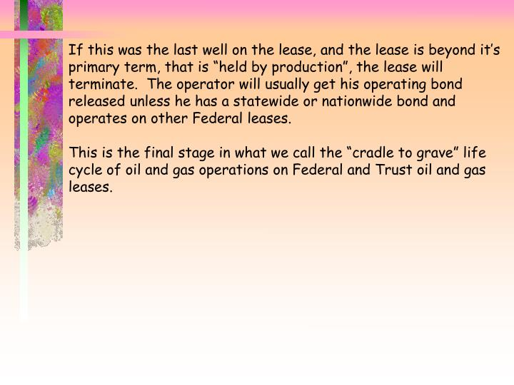 "If this was the last well on the lease, and the lease is beyond it's primary term, that is ""held by production"", the lease will terminate.  The operator will usually get his operating bond released unless he has a statewide or nationwide bond and operates on other Federal leases."