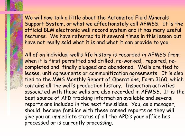 We will now talk a little about the Automated Fluid Minerals Support System, or what we affectionately call AFMSS.  It is the official BLM electronic well record system and it has many useful features.  We have referred to it several times in this lesson but have not really said what it is and what it can provide to you.