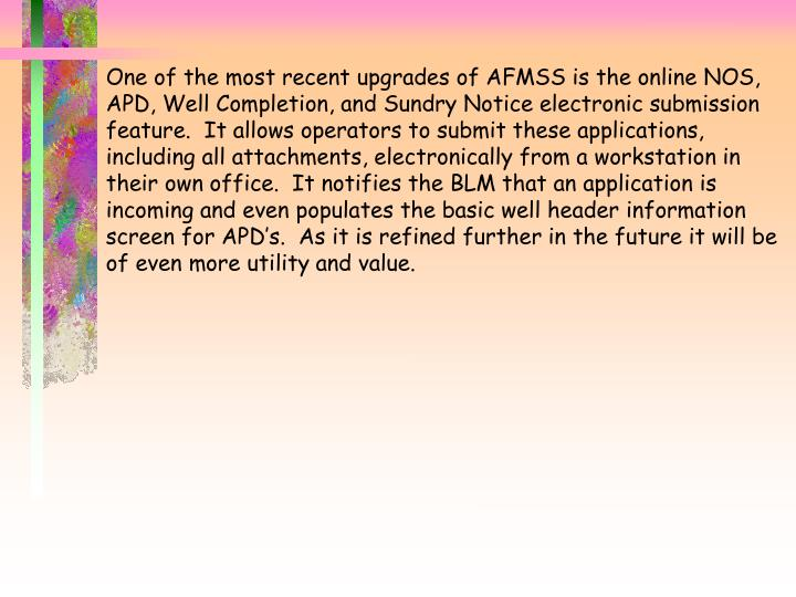 One of the most recent upgrades of AFMSS is the online NOS, APD, Well Completion, and Sundry Notice electronic submission feature.  It allows operators to submit these applications, including all attachments, electronically from a workstation in their own office.  It notifies the BLM that an application is incoming and even populates the basic well header information screen for APD's.  As it is refined further in the future it will be of even more utility and value.