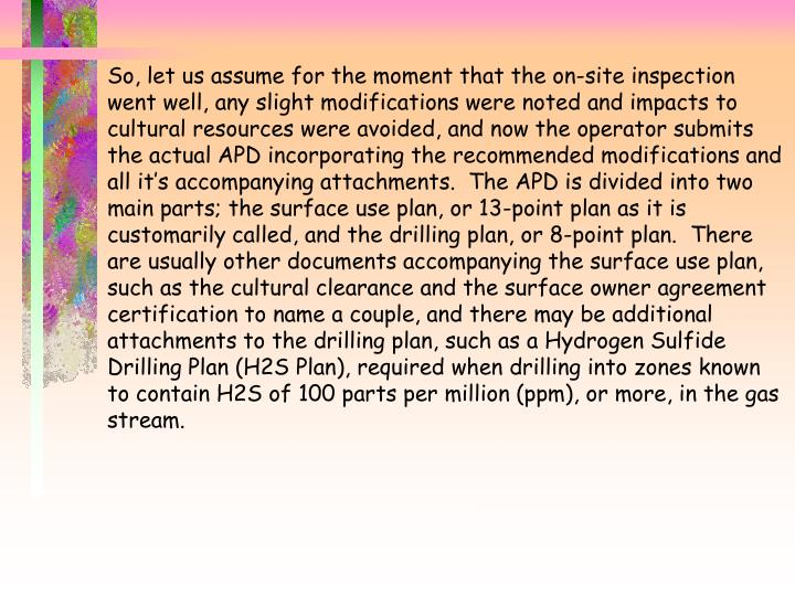 So, let us assume for the moment that the on-site inspection went well, any slight modifications were noted and impacts to cultural resources were avoided, and now the operator submits the actual APD incorporating the recommended modifications and all it's accompanying attachments.  The APD is divided into two main parts; the surface use plan, or 13-point plan as it is customarily called, and the drilling plan, or 8-point plan.  There are usually other documents accompanying the surface use plan, such as the cultural clearance and the surface owner agreement certification to name a couple, and there may be additional attachments to the drilling plan, such as a Hydrogen Sulfide Drilling Plan (H2S Plan), required when drilling into zones known to contain H2S of 100 parts per million (ppm), or more, in the gas stream.