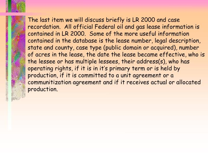 The last item we will discuss briefly is LR 2000 and case recordation.  All official Federal oil and gas lease information is contained in LR 2000.  Some of the more useful information contained in the database is the lease number, legal description, state and county, case type (public domain or acquired), number of acres in the lease, the date the lease became effective, who is the lessee or has multiple lessees, their address(s), who has operating rights, if it is in it's primary term or is held by production, if it is committed to a unit agreement or a communitization agreement and if it receives actual or allocated production.