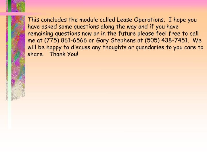This concludes the module called Lease Operations.  I hope you have asked some questions along the way and if you have remaining questions now or in the future please feel free to call me at (775) 861-6566 or Gary Stephens at (505) 438-7451.  We will be happy to discuss any thoughts or quandaries to you care to share.   Thank You!