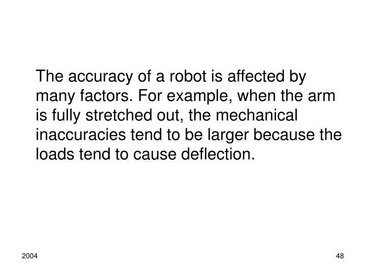 The accuracy of a robot is affected by many factors. For example, when the arm is fully stretched out, the mechanical inaccuracies tend to be larger because the loads tend to cause deflection.