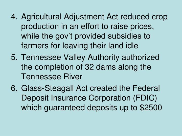Agricultural Adjustment Act reduced crop production in an effort to raise prices, while the gov't provided subsidies to farmers for leaving their land idle