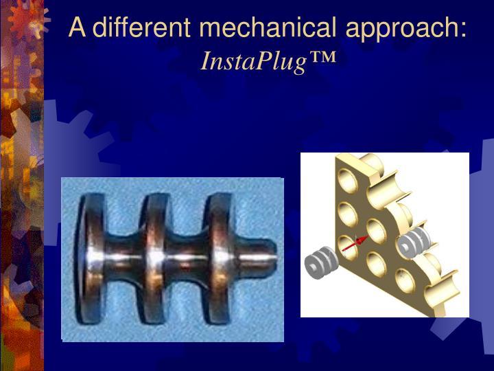 A different mechanical approach: