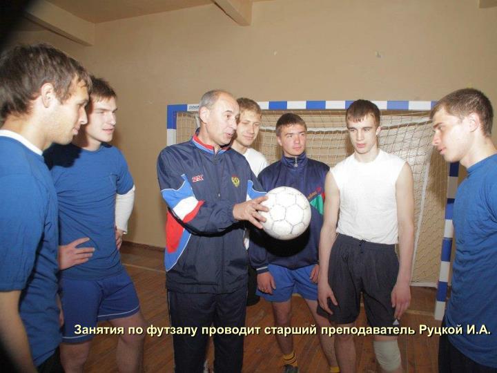 Занятия по футзалу проводит старший преподаватель Руцкой И.А.