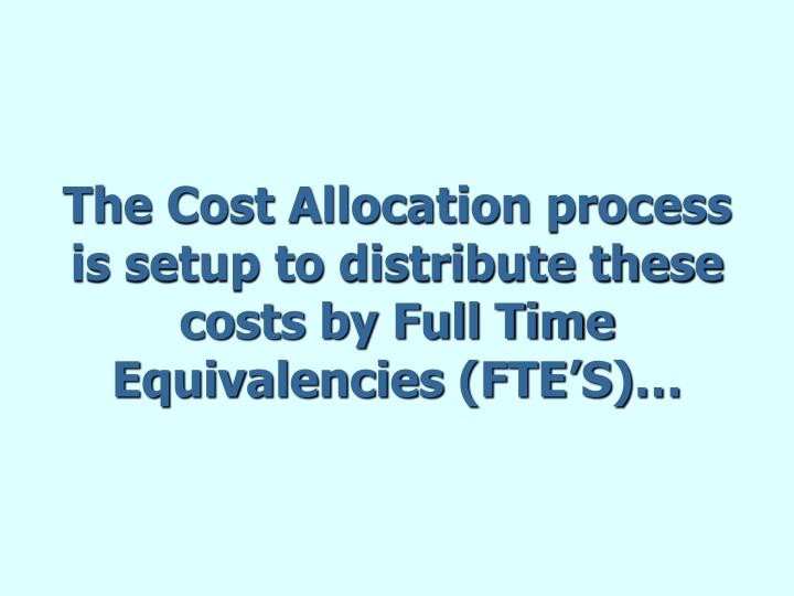 The Cost Allocation process is setup to distribute these costs by Full Time Equivalencies (FTE'S)…