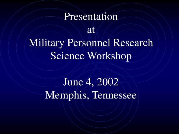 Presentation at military personnel research science workshop june 4 2002 memphis tennessee