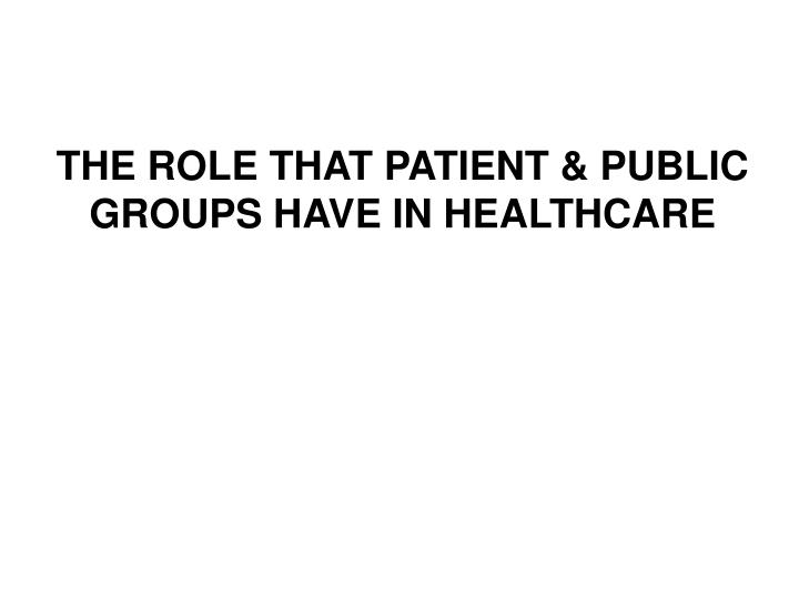 THE ROLE THAT PATIENT & PUBLIC GROUPS HAVE IN HEALTHCARE