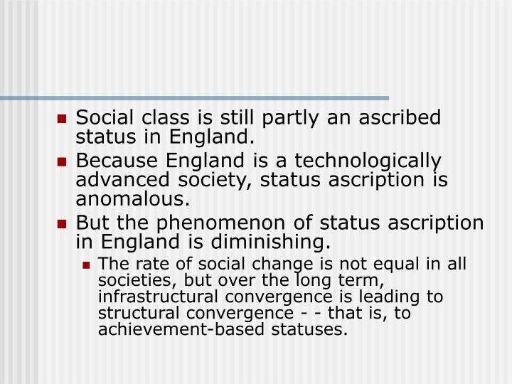 Social class is still partly an ascribed status in England.