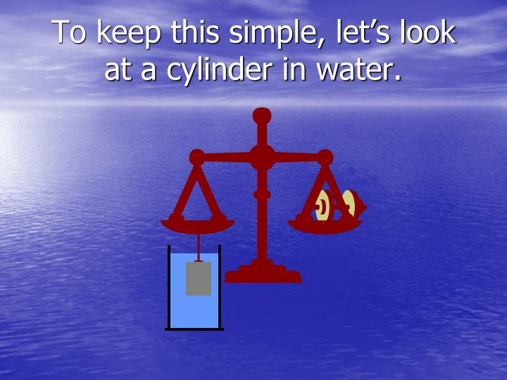 To keep this simple, let's look at a cylinder in water.