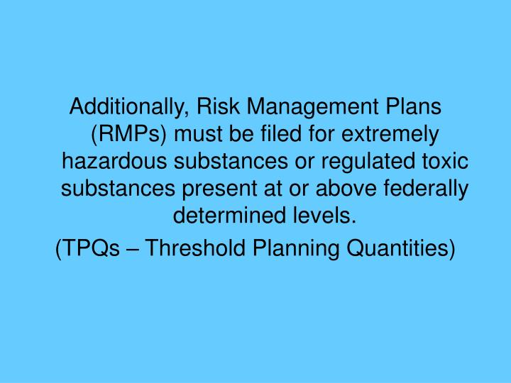 Additionally, Risk Management Plans (RMPs) must be filed for extremely hazardous substances or regulated toxic substances present at or above federally determined levels.