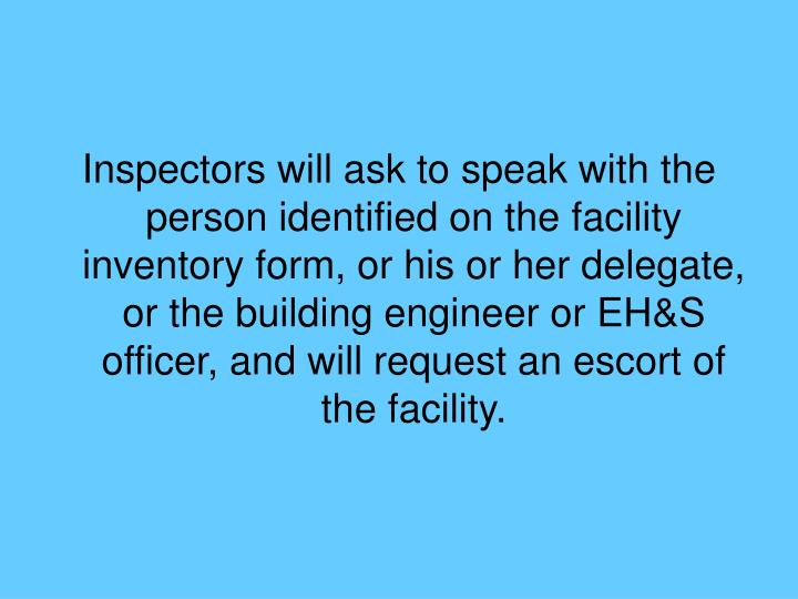 Inspectors will ask to speak with the person identified on the facility inventory form, or his or her delegate, or the building engineer or EH&S officer, and will request an escort of the facility.