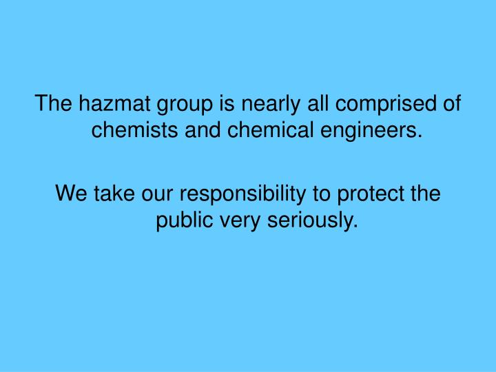The hazmat group is nearly all comprised of chemists and chemical engineers.
