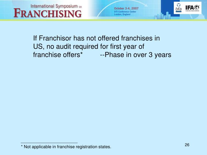 If Franchisor has not offered franchises in US, no audit required for first year of franchise offers*         --Phase in over 3 years