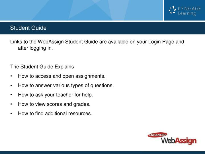 Links to the WebAssign Student Guide are available on your Login Page and after logging in.