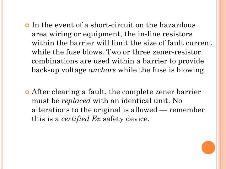 In the event of a short-circuit on the hazardous area wiring or equipment, the in-line resistors within the barrier will limit the size of fault current while the fuse blows. Two or three
