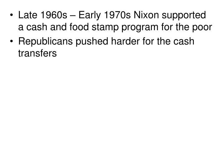 Late 1960s – Early 1970s Nixon supported a cash and food stamp program for the poor