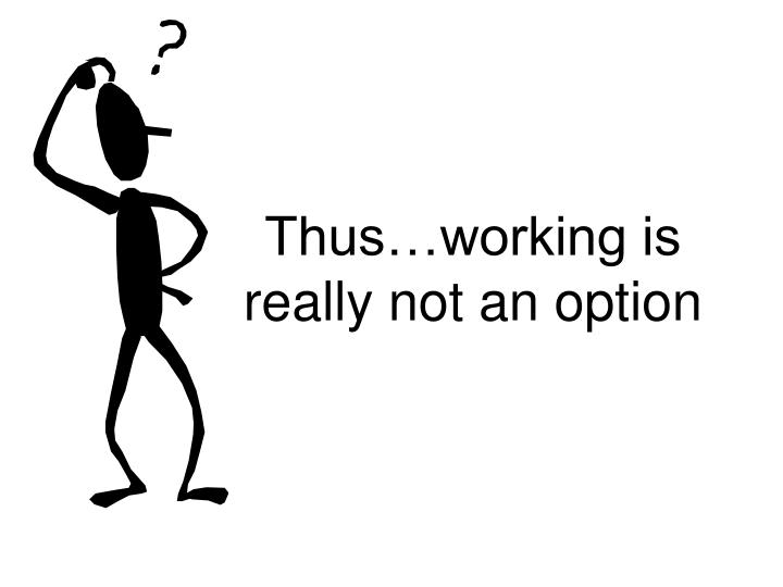 Thus…working is really not an option