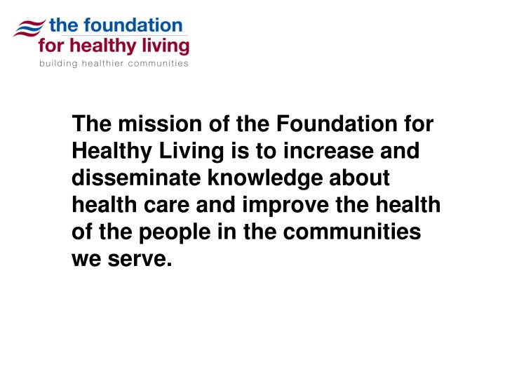 The mission of the Foundation for Healthy Living is to increase and disseminate knowledge about health care and improve the health of the people in the communities we serve.