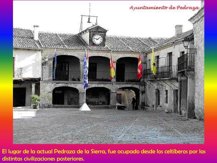 El lugar de la actual Pedraza de la Sierra, fue ocupado desde los celtíberos por las