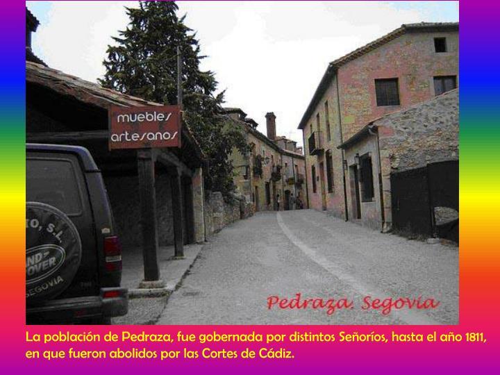 La población de Pedraza, fue gobernada por distintos Señoríos, hasta el año 1811,