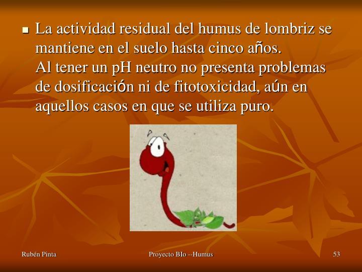 La actividad residual del humus de lombriz se mantiene en el suelo hasta cinco a