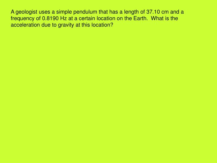 A geologist uses a simple pendulum that has a length of 37.10 cm and a frequency of 0.8190 Hz at a certain location on the Earth.  What is the acceleration due to gravity at this location?