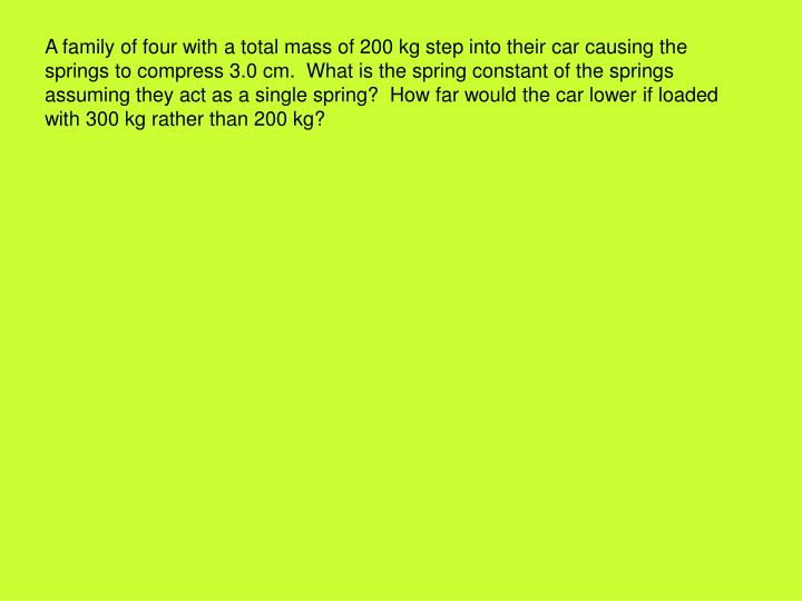 A family of four with a total mass of 200 kg step into their car causing the springs to compress 3.0 cm.  What is the spring constant of the springs assuming they act as a single spring?  How far would the car lower if loaded with 300 kg rather than 200 kg?