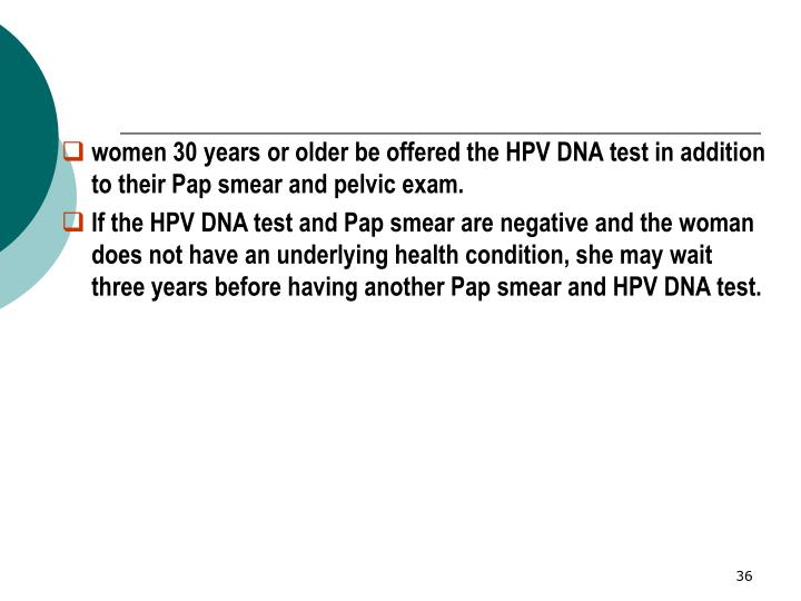 women 30 years or older be offered the HPV DNA test in addition to their Pap smear and pelvic exam.