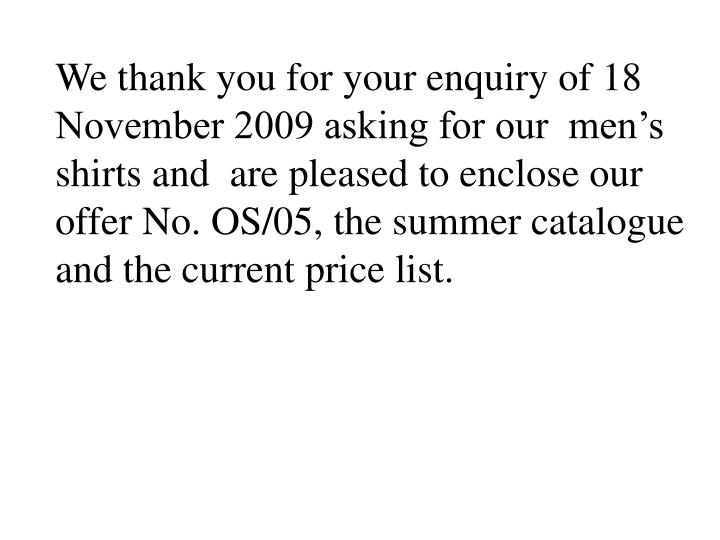 We thank you for your enquiry of 18 November 2009 asking for our  men's shirts and  are pleased to enclose our offer No. OS/05, the summer catalogue and the current price list.