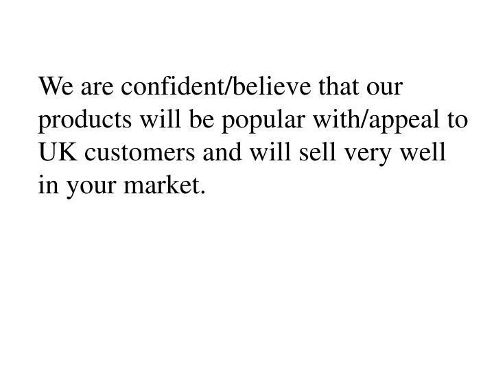 We are confident/believe that our products will be popular with/appeal to  UK customers and will sell very well in your market.