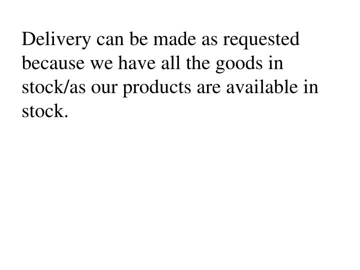 Delivery can be made as requested  because we have all the goods in stock/as our products are available in stock.