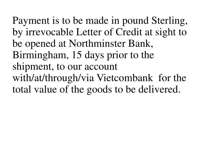Payment is to be made in pound Sterling, by irrevocable Letter of Credit at sight to be opened at