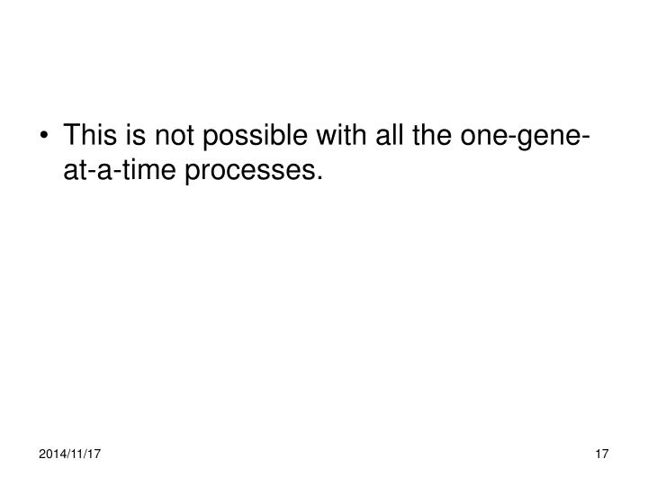 This is not possible with all the one-gene-at-a-time processes.
