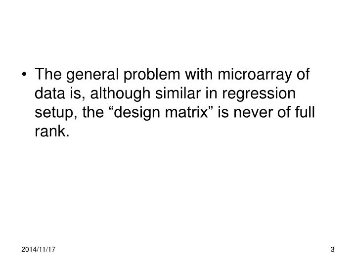 """The general problem with microarray of data is, although similar in regression setup, the """"design matrix"""" is never of full rank."""