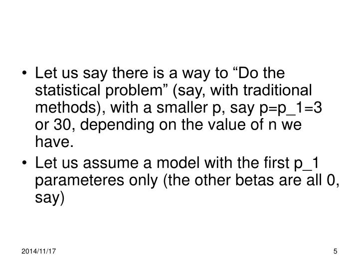 """Let us say there is a way to """"Do the statistical problem"""" (say, with traditional methods), with a smaller p, say p=p_1=3 or 30, depending on the value of n we have."""
