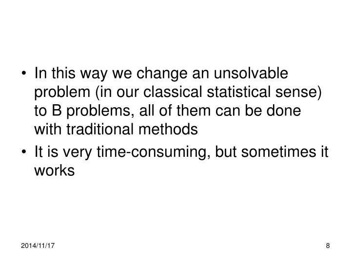 In this way we change an unsolvable problem (in our classical statistical sense) to B problems, all of them can be done with traditional methods