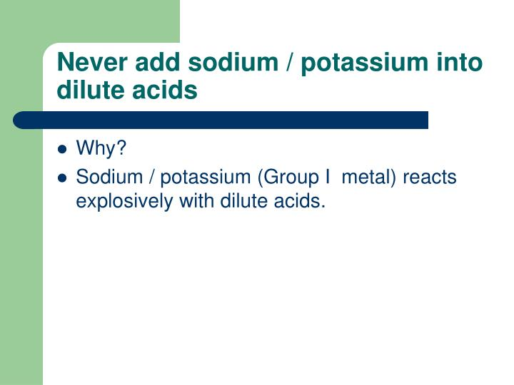 Never add sodium / potassium into dilute acids