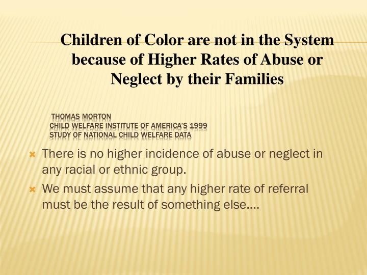 There is no higher incidence of abuse or neglect in any racial or ethnic group.