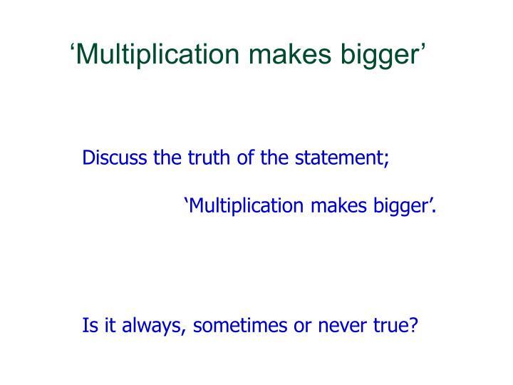 'Multiplication makes bigger'