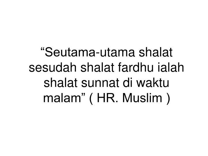 """""""Seutama-utama shalat sesudah shalat fardhu ialah shalat sunnat di waktu malam"""" ( HR. Muslim )"""