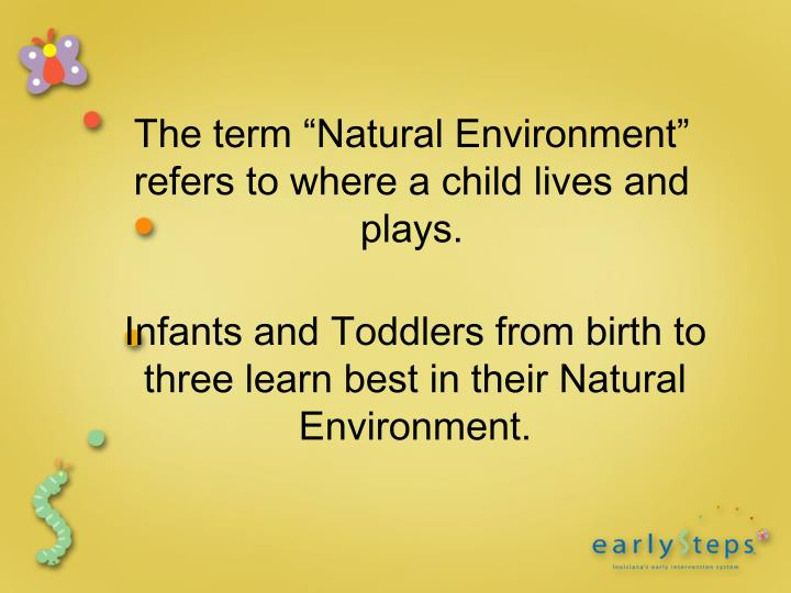 """The term """"Natural Environment"""" refers to where a child lives and plays."""