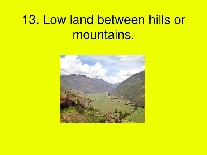 13. Low land between hills or mountains.