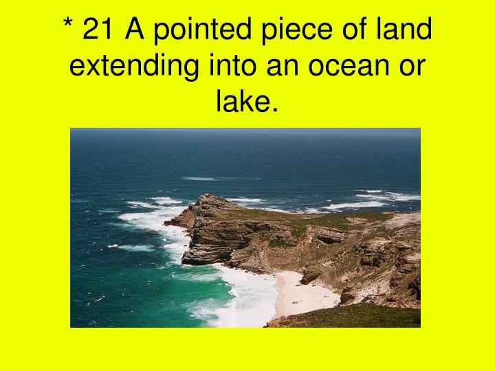 * 21 A pointed piece of land extending into an ocean or lake.