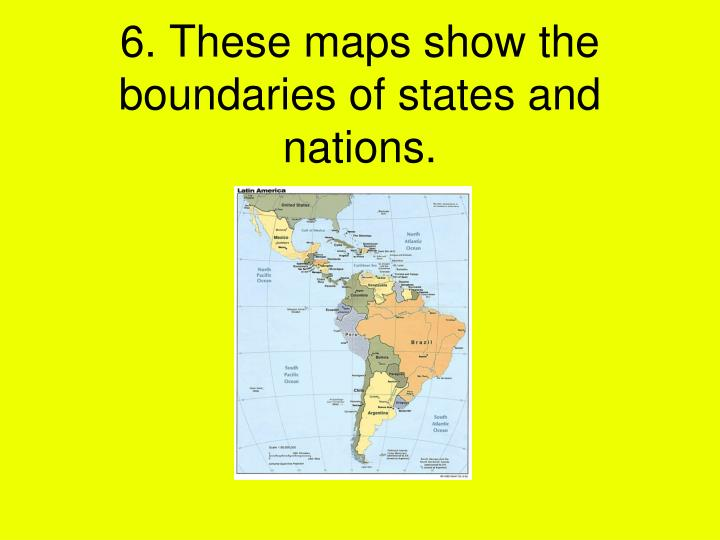 6. These maps show the boundaries of states and nations.
