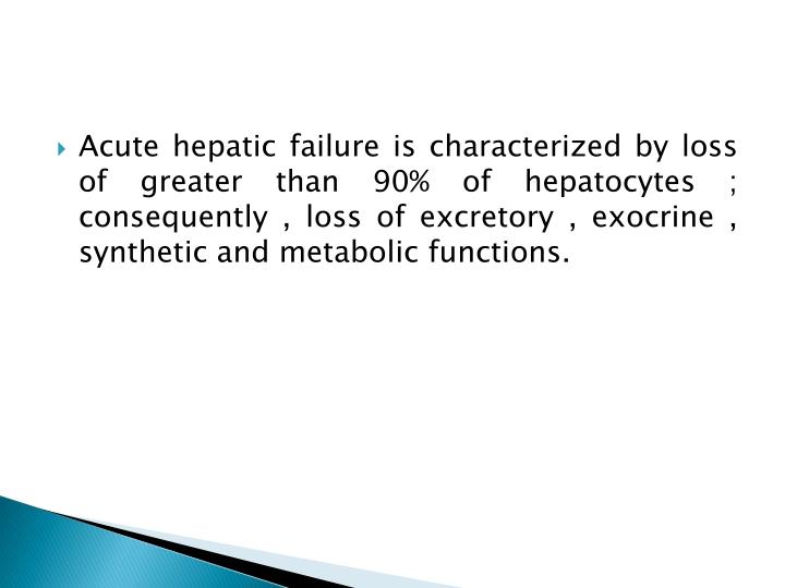 Acute hepatic failure is characterized by loss of greater than 90% of hepatocytes ; consequently , loss of excretory , exocrine , synthetic and metabolic functions.