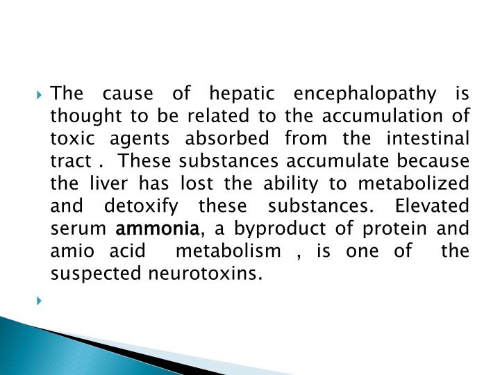 The cause of hepatic encephalopathy is thought to be related to the accumulation of toxic agents absorbed from the intestinal tract .  These substances accumulate because the liver has lost the ability to metabolized and detoxify these substances. Elevated serum