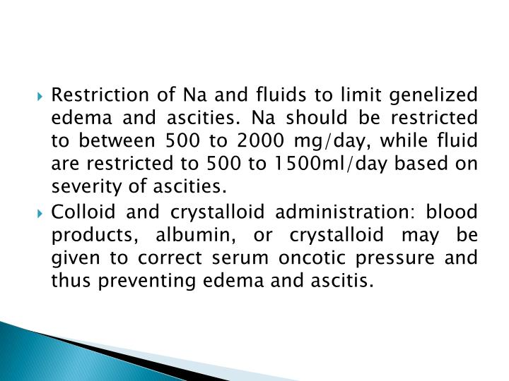 Restriction of Na and fluids to limit genelized edema and ascities. Na should be restricted to between 500 to 2000 mg/day, while fluid are restricted to 500 to 1500ml/day based on severity of ascities.